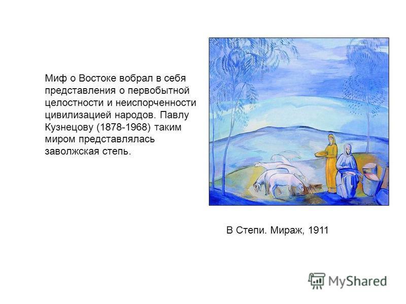 Миф о Востоке вобрал в себя представления о первобытной целостности и неиспорченности цивилизацией народов. Павлу Кузнецову (1878-1968) таким миром представлялась заволжская степь. В Степи. Мираж, 1911