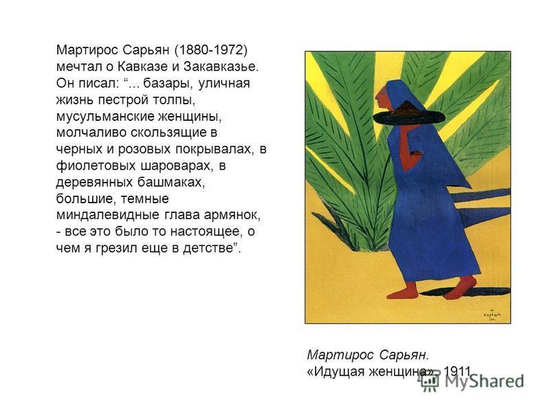 Мартирос Сарьян (1880-1972) мечтал о Кавказе и Закавказье. Он писал:... базары, уличная жизнь пестрой толпы, мусульманские женщины, молчаливо скользящие в черных и розовых покрывалах, в фиолетовых шароварах, в деревянных башмаках, большие, темные мин