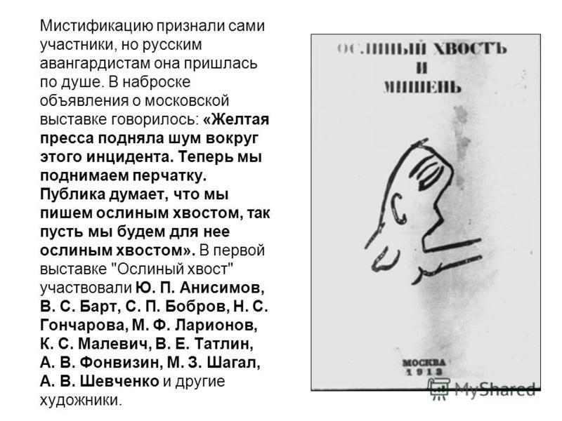 Мистификацию признали сами участники, но русским авангардистам она пришлась по душе. В наброске объявления о московской выставке говорилось: «Желтая пресса подняла шум вокруг этого инцидента. Теперь мы поднимаем перчатку. Публика думает, что мы пишем