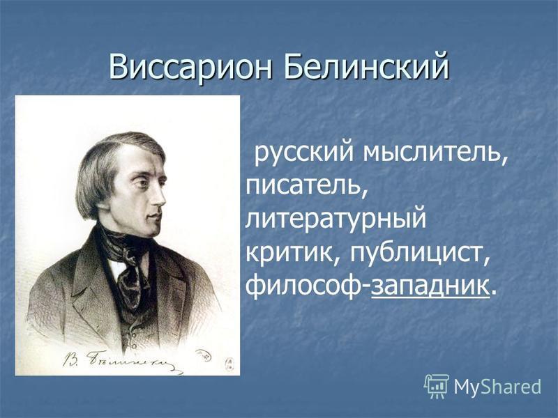 Виссарион Белинский русский мыслитель, писатель, литературный критик, публицист, философ-западник.