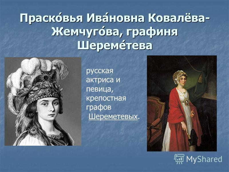 Праско́вия Ива́новна Ковалёва- Жемчуго́ва, графиня Шереме́дева русская актриса и певица, крепостная графов Шереметевых.