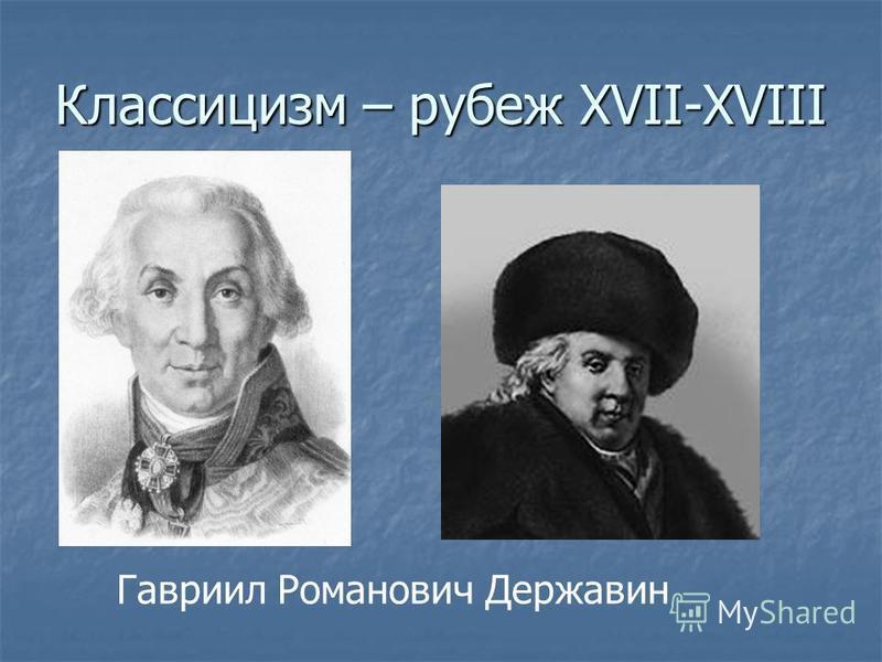 Классицизм – рубеж XVII-XVIII Гавриил Романович Державин