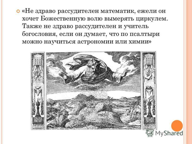 «Не здраво рассудителен математик, ежели он хочет Божественную волю вымерять циркулем. Также не здраво рассудителен и учитель богословия, если он думает, что по псалтыри можно научиться астрономии или химии»