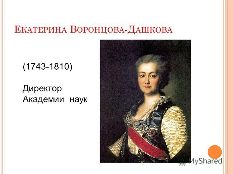 Е КАТЕРИНА В ОРОНЦОВА -Д АШКОВА (1743-1810) Директор Академии наук