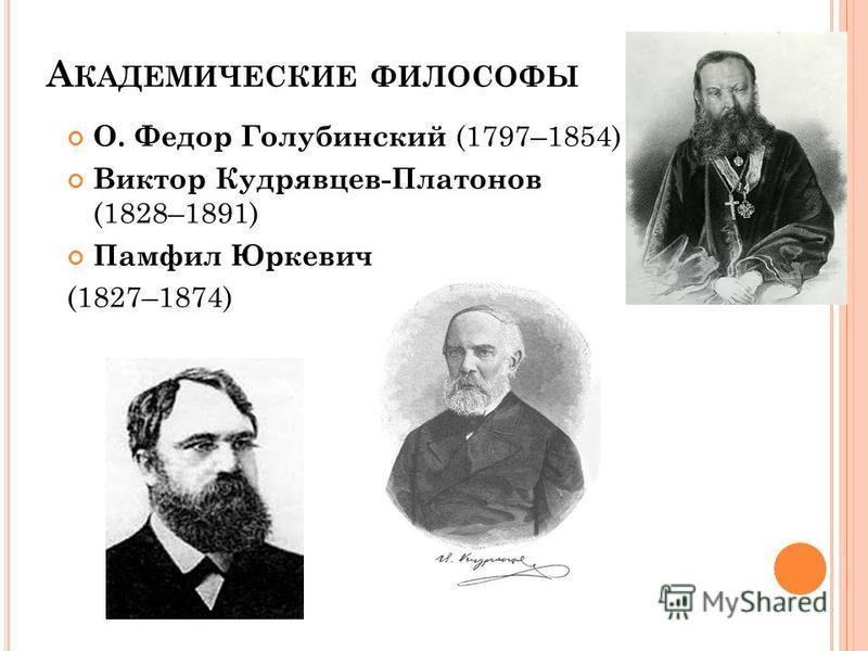 А КАДЕМИЧЕСКИЕ ФИЛОСОФЫ О. Федор Голубинский (1797–1854) Виктор Кудрявцев-Платонов (1828–1891) Памфил Юркевич (1827–1874)