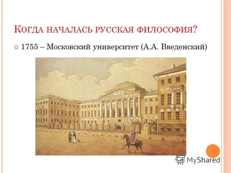 К ОГДА НАЧАЛАСЬ РУССКАЯ ФИЛОСОФИЯ ? 1755 – Московский университет (А.А. Введенский)