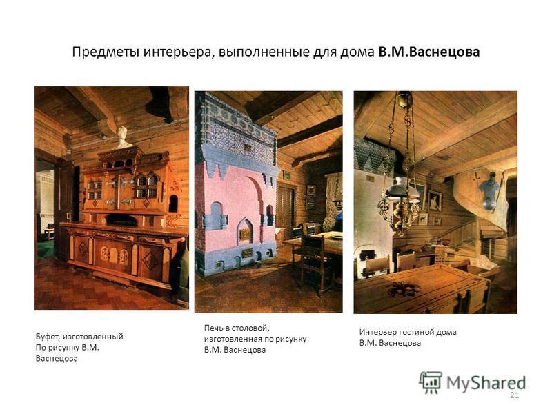 Предметы интерьера, выполненные для дома В.М.Васнецова 21 Буфет, изготовленный По рисунку В.М. Васнецова Печь в столовой, изготовленная по рисунку В.М. Васнецова Интерьер гостиной дома В.М. Васнецова