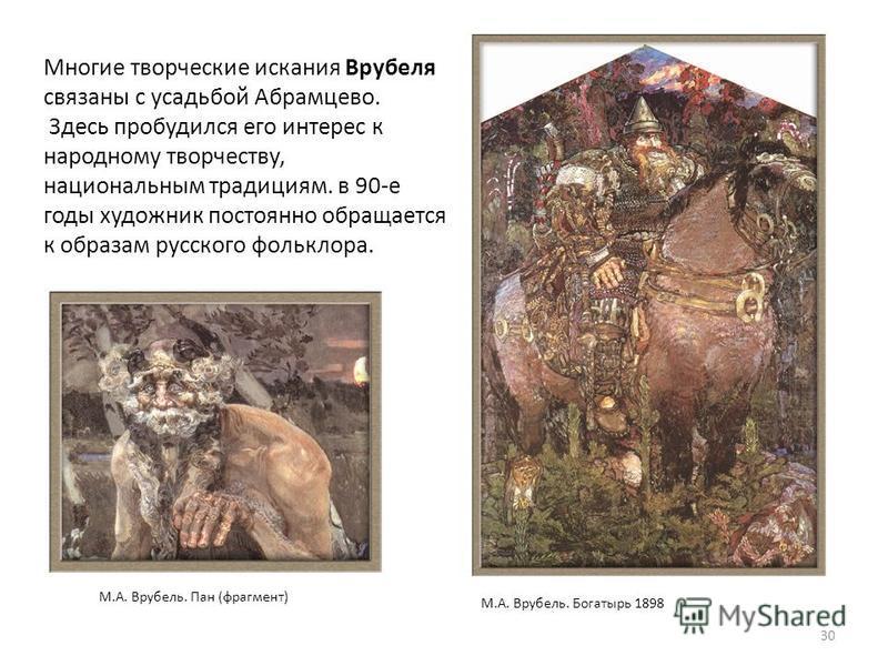 Многие творческие искания Врубеля связаны с усадьбой Абрамцево. Здесь пробудился его интерес к народному творчеству, национальным традициям. в 90-е годы художник постоянно обращается к образам русского фольклора. 30 М.А. Врубель. Богатырь 1898 М.А. В
