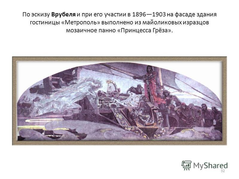 По эскизу Врубеля и при его участии в 18961903 на фасаде здания гостиницы «Метрополь» выполнено из майоликовых изразцов мозаичное панно «Принцесса Грёза». 32