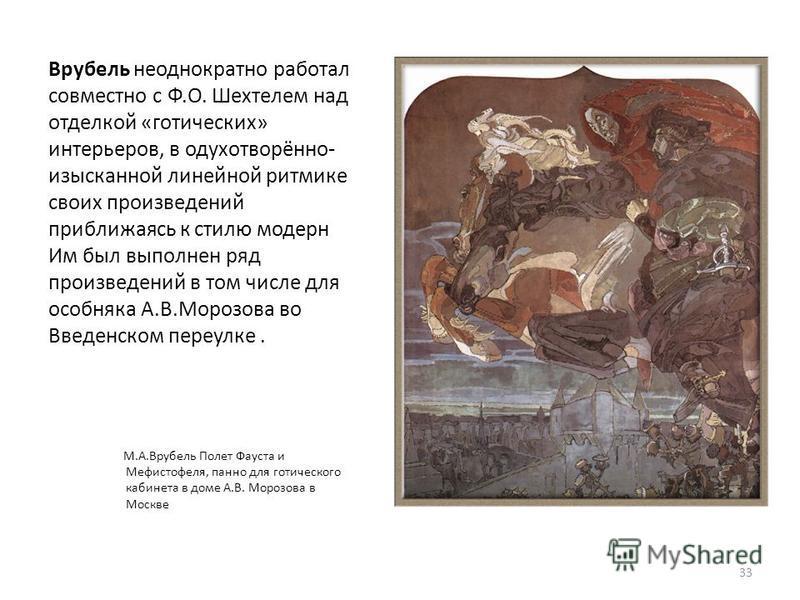 Врубель неоднократно работал совместно с Ф.О. Шехтелем над отделкой «готических» интерьеров, в одухотворённо- изысканной линейной ритмике своих произведений приближаясь к стилю модерн Им был выполнен ряд произведений в том числе для особняка А.В.Моро