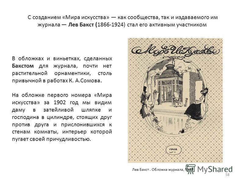 С созданием «Мира искусства» как сообщества, так и издаваемого им журнала Лев Бакст (1866-1924) стал его активным участником 58 В обложках и виньетках, сделанных Бакстом для журнала, почти нет растительной орнаментики, столь привычной в работах К. А.