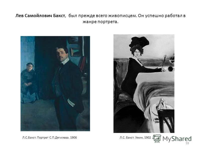 Лев Самойлович Бакст, был прежде всего живописцем. Он успешно работал в жанре портрета. 59 Л.С. Бакст. Ужин, 1902Л.С.Бакст. Портрет С.П.Дягилева. 1906