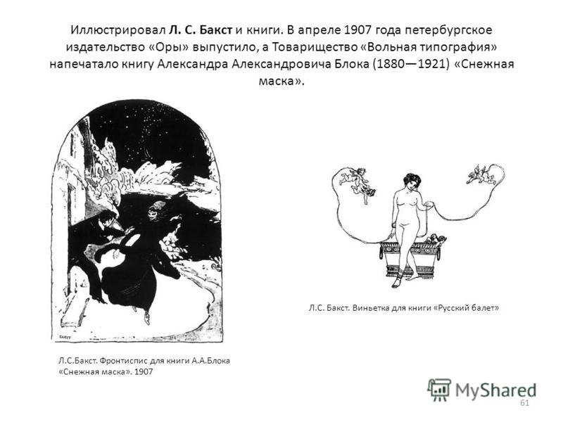 Иллюстрировал Л. С. Бакст и книги. В апреле 1907 года петербургское издательство «Оры» выпустило, а Товарищество «Вольная типография» напечатало книгу Александра Александровича Блока (18801921) «Снежная маска». 61 Л.С.Бакст. Фронтиспис для книги А.А.