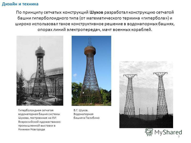 По принципу сетчатых конструкций Шухов разработал конструкцию сетчатой башни гиперболоидного типа (от математического термина «гипербола») и широко использовал такое конструктивное решение в водонапорных башнях, опорах линий электропередач, мачт воен