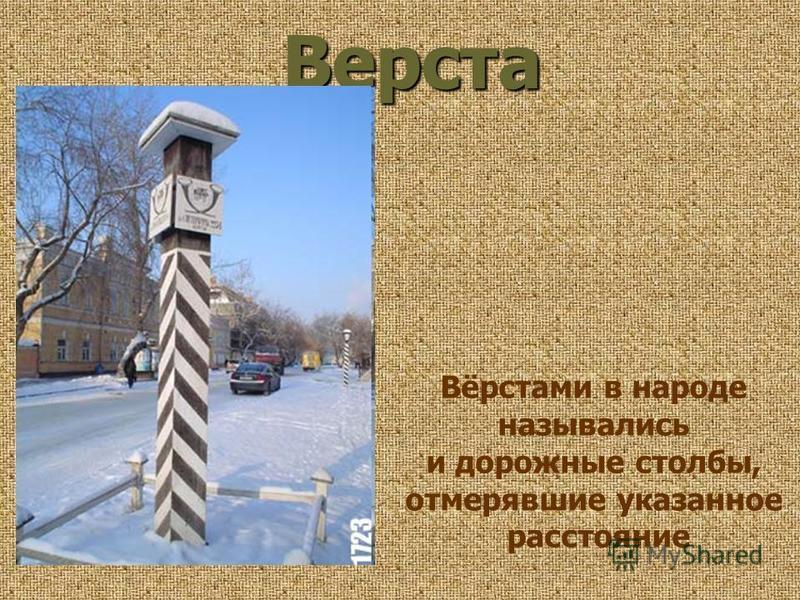Вёрстами в народе назывались и дорожные столбы, отмерявшие указанное расстояние Верста