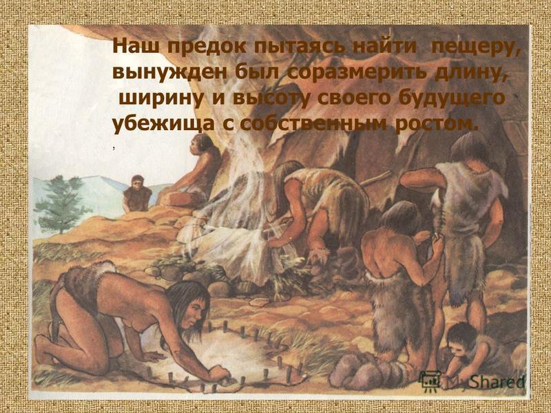 Наш предок пытаясь найти пещеру, вынужден был соразмерить длину, ширину и высоту своего будущего убежища с собственным ростом.,