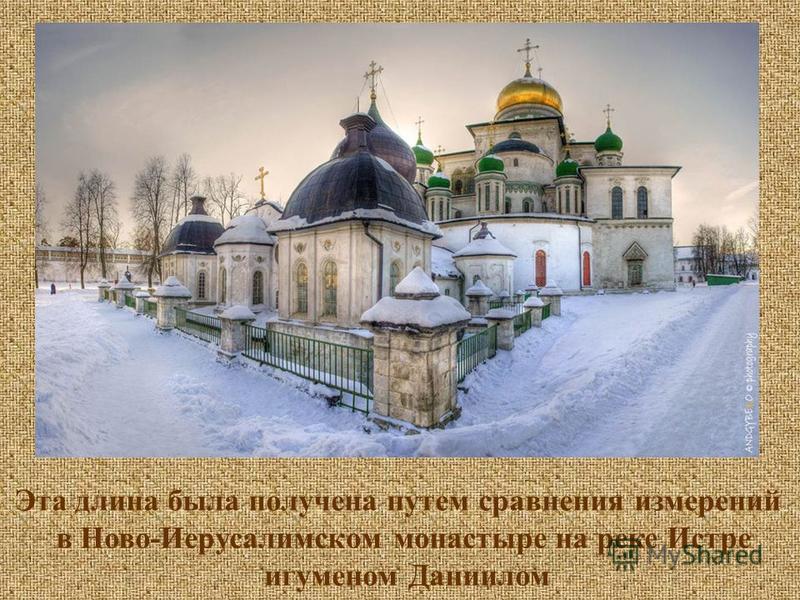 Эта длина была получена путем сравнения измерений в Ново-Иерусалимском монастыре на реке Истре игуменом Даниилом