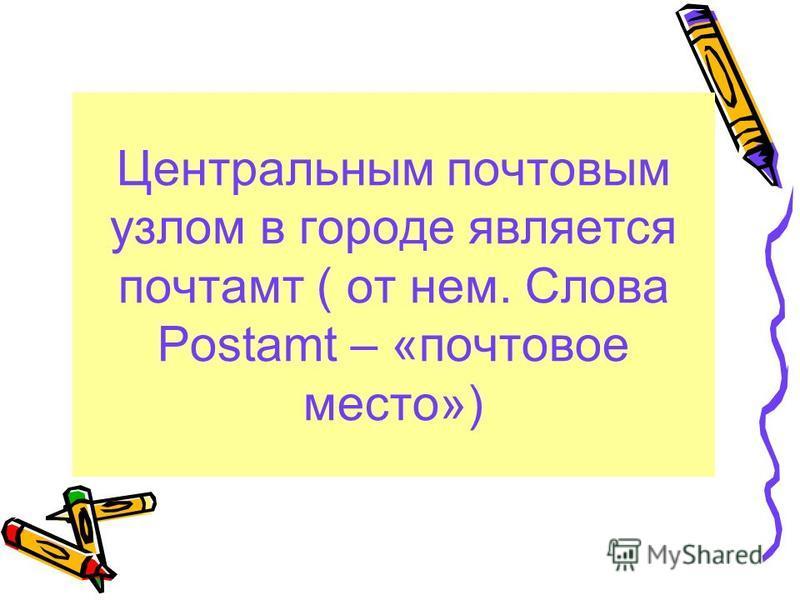 Центральным почтовым узлом в городе является почтамт ( от нем. Cлова Postamt – «почтовое место»)