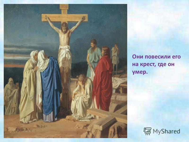 Но были люди, которые не верили, что Иисус сын Божий, считали его опасным и приказали его убить.
