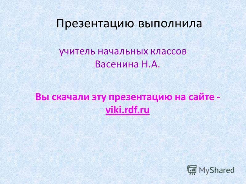 Презентацию выполнила учитель начальных классов Васенина Н.А. Вы скачали эту презентацию на сайте - viki.rdf.ru