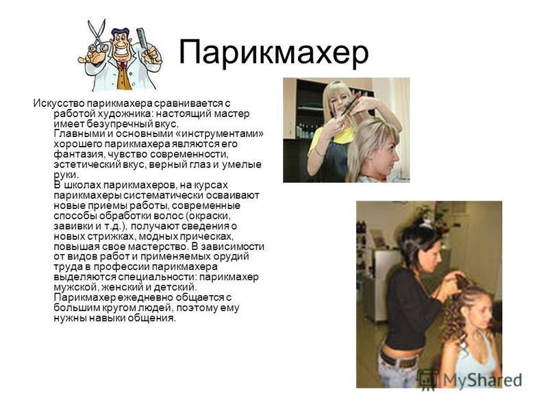 Парикмахер Искусство парикмахера сравнивается с работой художника: настоящий мастер имеет безупречный вкус. Главными и основными «инструментами» хорошего парикмахера являются его фантазия, чувство современности, эстетический вкус, верный глаз и умелы