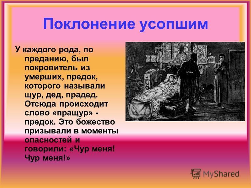 Поклонение усопшим У каждого рода, по преданию, был покровитель из умерших, предок, которого называли щур, дед, прадед. Отсюда происходит слово «пращур» - предок. Это божество призывали в моменты опасностей и говорили: «Чур меня! Чур меня!»