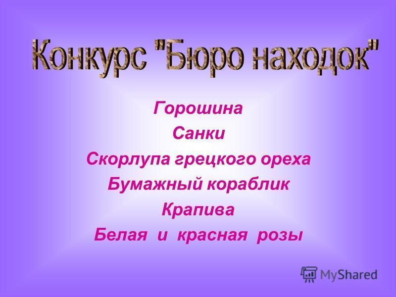 Горошина Санки Скорлупа грецкого ореха Бумажный кораблик Крапива Белая и красная розы