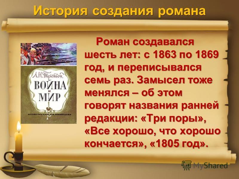 История создания романа Роман создавался шесть лет: с 1863 по 1869 год, и переписывался семь раз. Замысел тоже менялся – об этом говорят названия ранней редакции: «Три поры», «Все хорошо, что хорошо кончается», «1805 год». Роман создавался шесть лет: