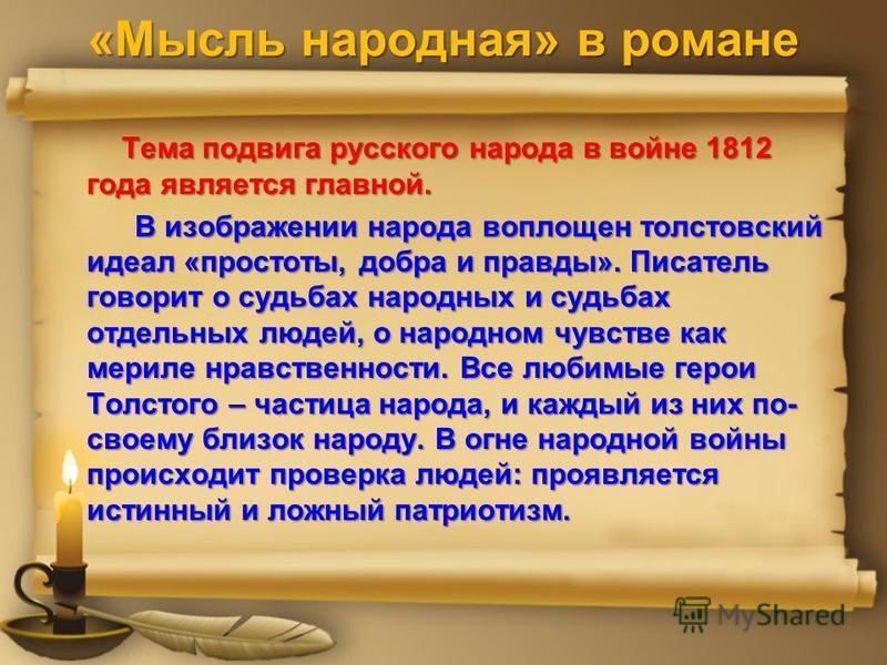 «Мысль народная» в романе Тема подвига русского народа в войне 1812 года является главной. Тема подвига русского народа в войне 1812 года является главной. В изображении народа воплощен толстовский идеал «простоты, добра и правды». Писатель говорит о