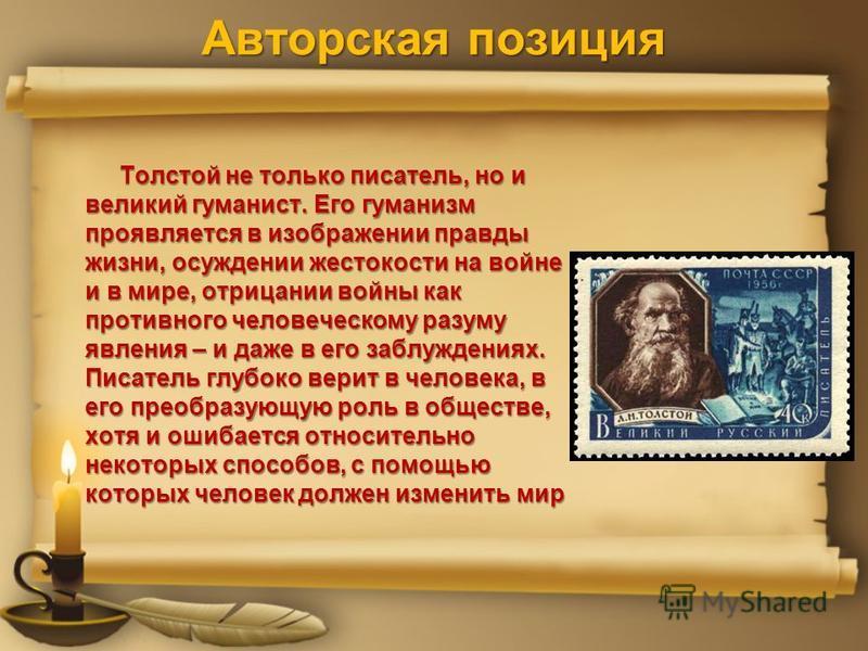 Авторская позиция Толстой не только писатель, но и великий гуманист. Его гуманизм проявляется в изображении правды жизни, осуждении жестокости на войне и в мире, отрицании войны как противного человеческому разуму явления – и даже в его заблуждениях.
