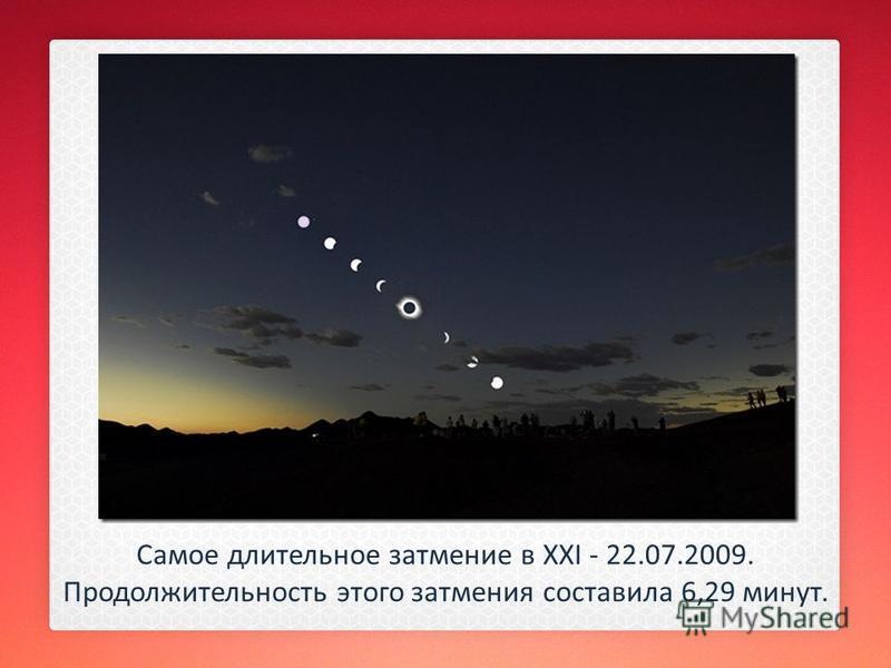 Самое длительное затмение в XXI - 22.07.2009. Продолжительность этого затмения составила 6,29 минут.