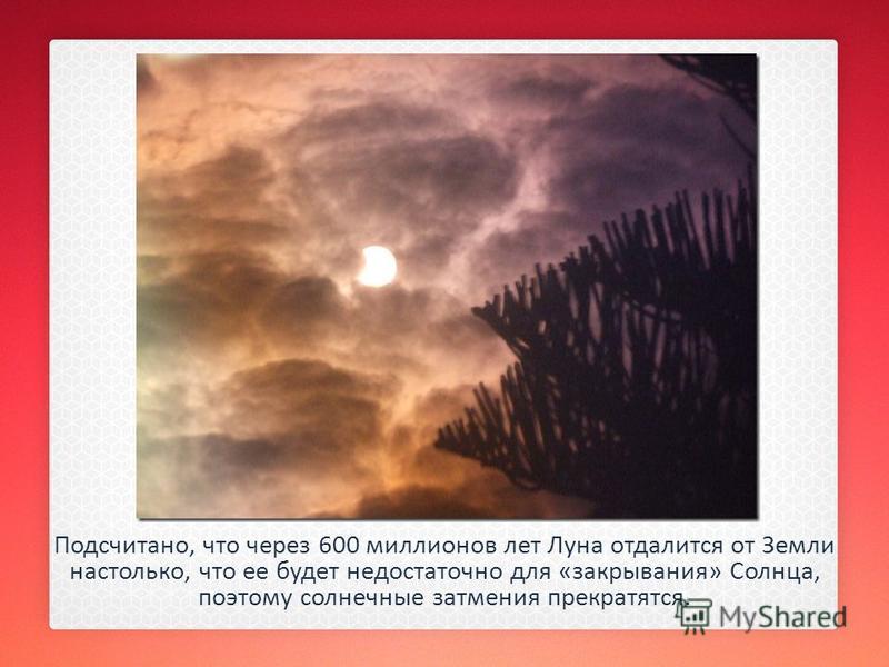 Подсчитано, что через 600 миллионов лет Луна отдалится от Земли настолько, что ее будет недостаточно для «закрывания» Солнца, поэтому солнечные затмения прекратятся.