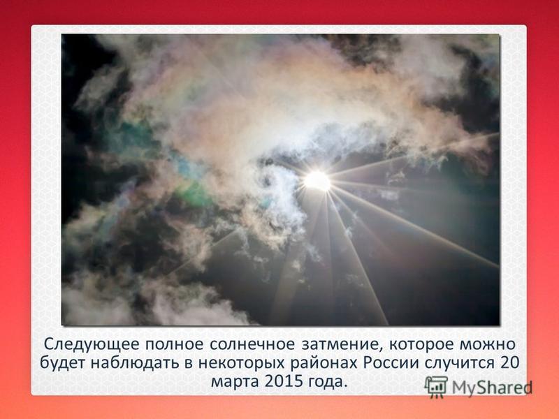 Следующее полное солнечное затмение, которое можно будет наблюдать в некоторых районах России случится 20 марта 2015 года.