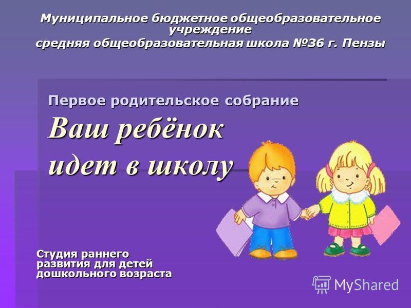 Первое родительское собрание Ваш ребёнок идет в школу Муниципальное бюджетное общеобразовательное учреждение средняя общеобразовательная школа 36 г. Пензы Студия раннего развития для детей дошкольного возраста
