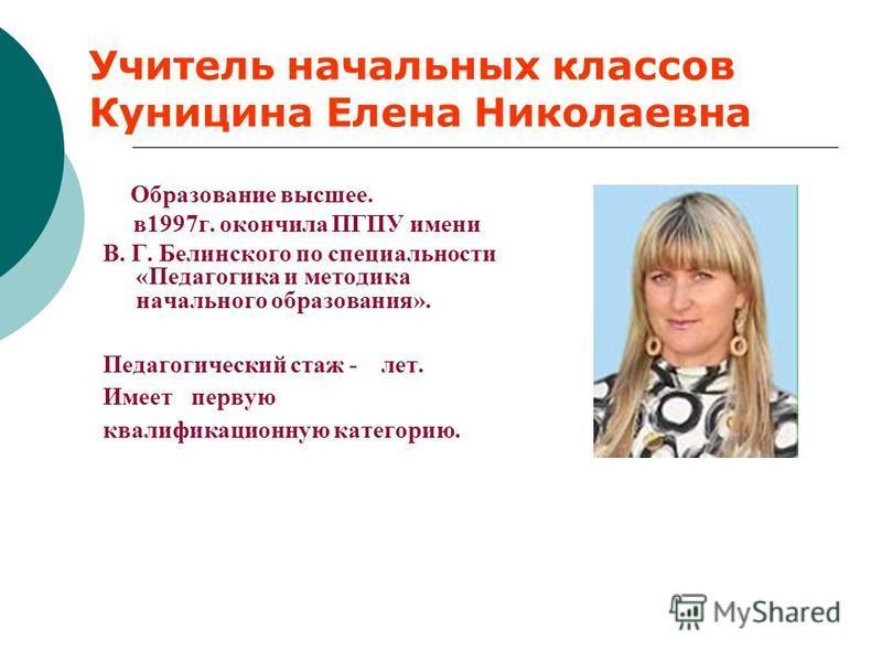 Учитель начальных классов Куницина Елена Николаевна Образование высшее. в 1997 г. окончила ПГПУ имени В. Г. Белинского по специальности «Педагогика и методика начального образования». Педагогический стаж - лет. Имеет первую квалификационную категорию