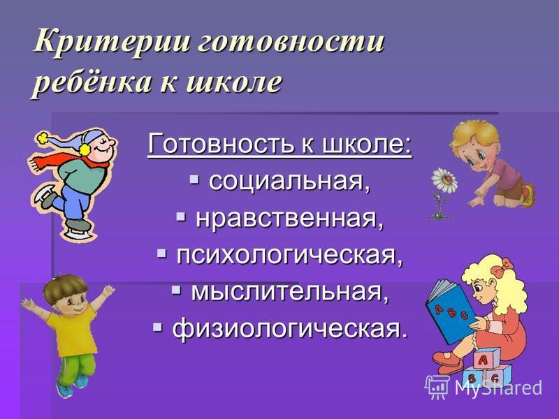 Критерии готовности ребёнка к школе Готовность к школе: социальная, социальная, нравственная, нравственная, психологическая, психологическая, мыслительная, мыслительная, физиологическая. физиологическая.