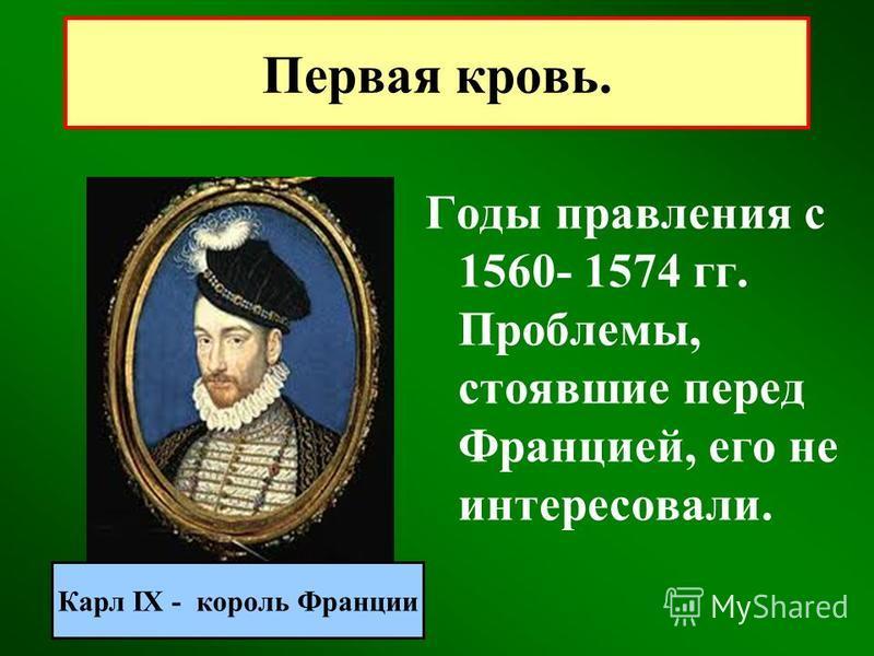 Первая кровь. Годы правления с 1560- 1574 гг. Проблемы, стоявшие перед Францией, его не интересовали. Карл IX - король Франции