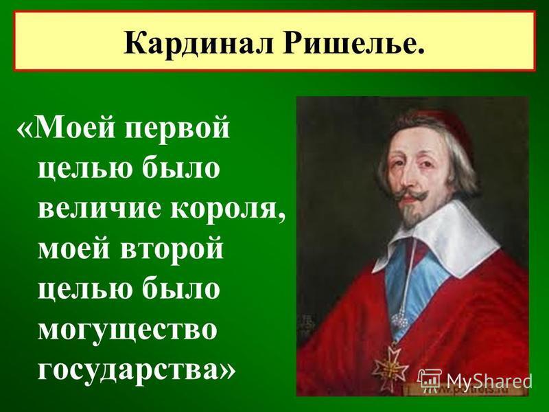 «Моей первой целью было величие короля, моей второй целью было могущество государства» Кардинал Ришелье.