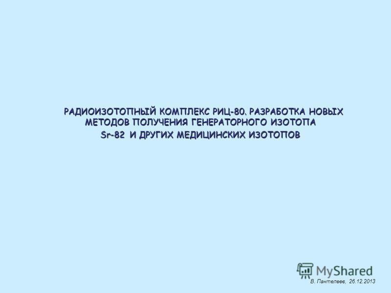 РАДИОИЗОТОПНЫЙ КОМПЛЕКС РИЦ-80. РАЗРАБОТКА НОВЫХ МЕТОДОВ ПОЛУЧЕНИЯ ГЕНЕРАТОРНОГО ИЗОТОПА МЕТОДОВ ПОЛУЧЕНИЯ ГЕНЕРАТОРНОГО ИЗОТОПА Sr-82 И ДРУГИХ МЕДИЦИНСКИХ ИЗОТОПОВ Sr-82 И ДРУГИХ МЕДИЦИНСКИХ ИЗОТОПОВ В. Пантелеев, 26.12.2013