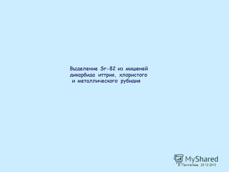 Выделение Sr-82 из мишенией карбида иттрия, хлористого и металлического рубидия В. Пантелеев, 25.12.2013