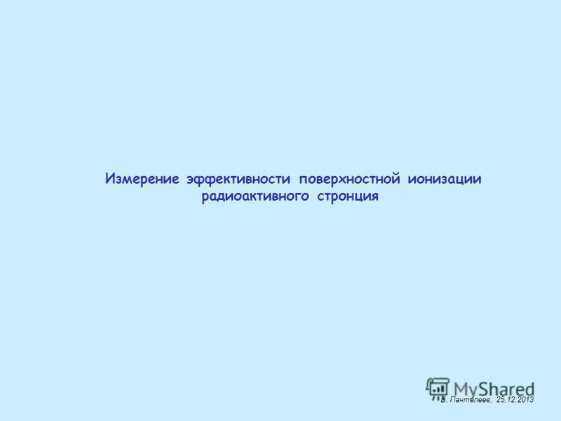 Измерение эффективности поверхностной ионизации радиоактивного стронция В. Пантелеев, 25.12.2013