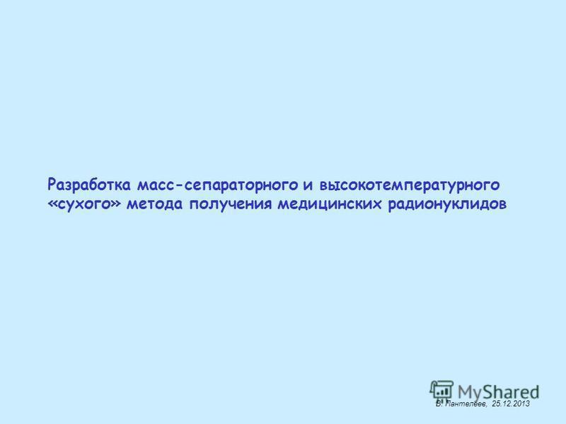Разработка масс-сепараторного и высокотемпературного «сухого» метода получения медицинских радионуклидов В. Пантелеев, 25.12.2013