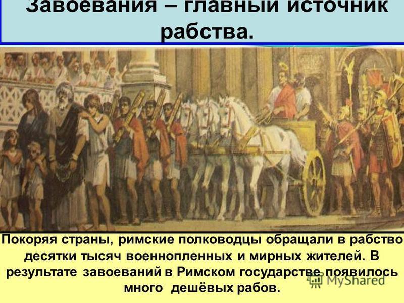 Завоевания – главный источник рабства. Покоряя страны, римские полководцы обращали в рабство десятки тысяч военнопленных и мирных жителей. В результате завоеваний в Римском государстве появилось много дешёвых рабов.