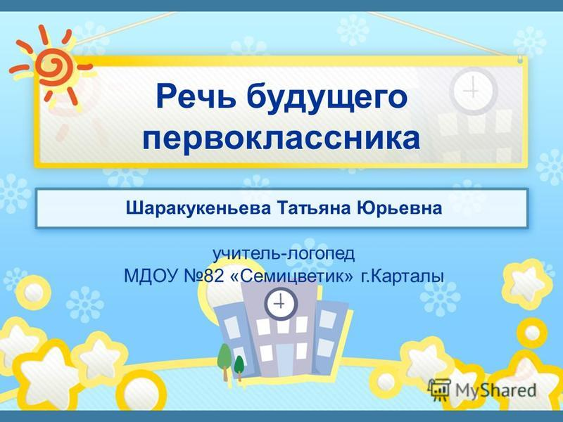 Шаракукеньева Татьяна Юрьевна учитель-логопед МДОУ 82 «Семицветик» г.Карталы