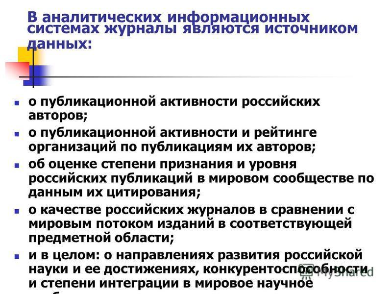 В аналитических информационных системах журналы являются источником данных: о публикационной активности российских авторов; о публикационной активности и рейтинге организаций по публикациям их авторов; об оценке степени признания и уровня российских