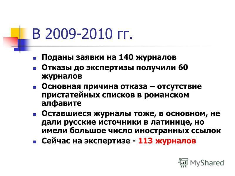 В 2009-2010 гг. Поданы заявки на 140 журналов Отказы до экспертизы получили 60 журналов Основная причина отказа – отсутствие пристатейных списков в романском алфавите Оставшиеся журналы тоже, в основном, не дали русские источники в латинице, но имели