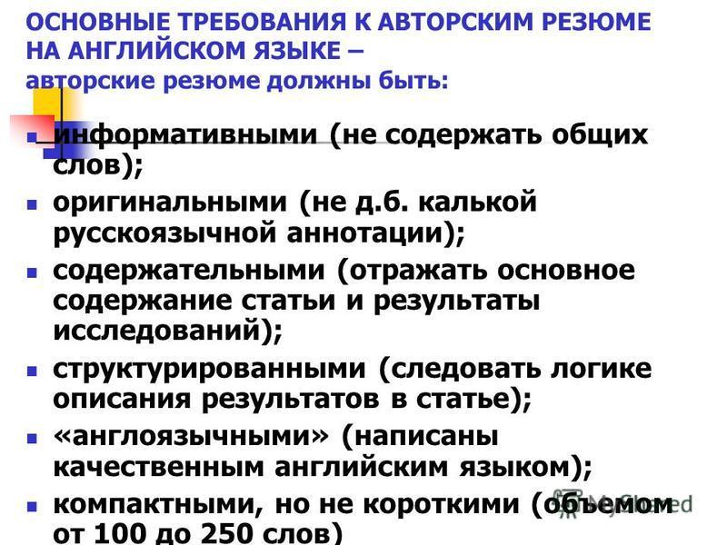 ОСНОВНЫЕ ТРЕБОВАНИЯ К АВТОРСКИМ РЕЗЮМЕ НА АНГЛИЙСКОМ ЯЗЫКЕ – авторские резюме должны быть: информативными (не содержать общих слов); оригинальными (не д.б. калькой русскоязычной аннотации); содержательными (отражать основное содержание статьи и резул