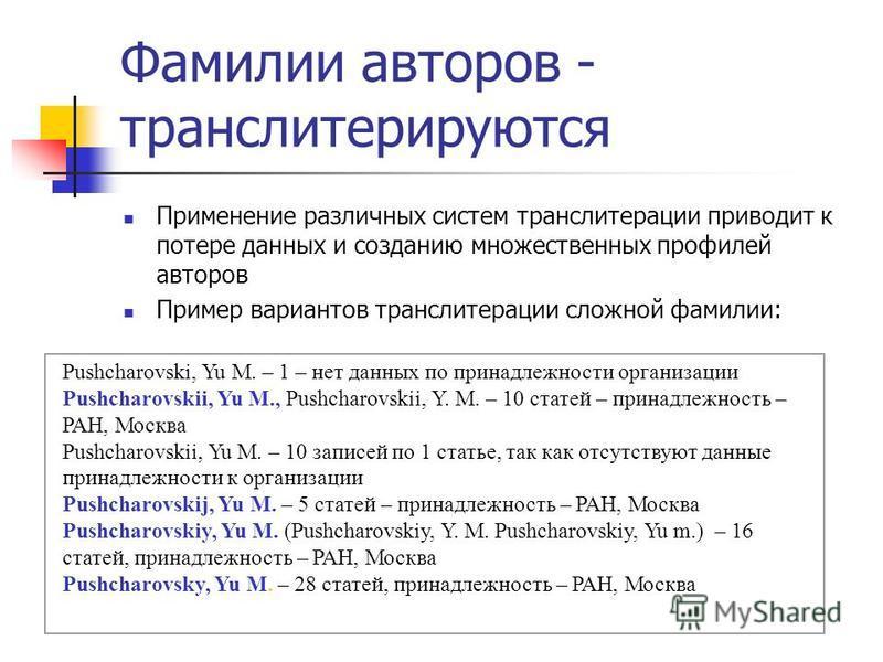 Фамилии авторов - транслитерируются Применение различных систем транслитерации приводит к потере данных и созданию множественных профилей авторов Пример вариантов транслитерации сложной фамилии: Pushcharovski, Yu M. – 1 – нет данных по принадлежности