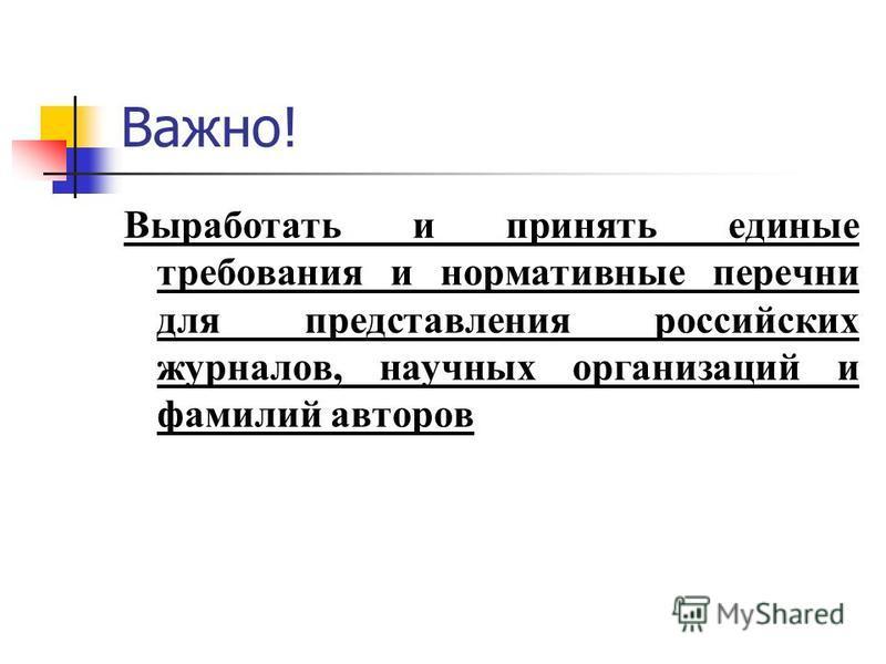 Важно! Выработать и принять единые требования и нормативные перечни для представления российских журналов, научных организаций и фамилий авторов