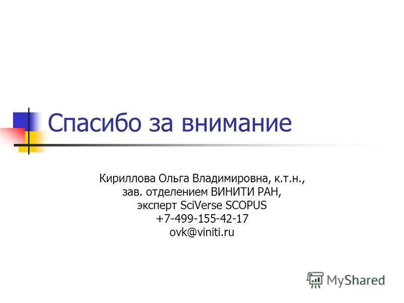 Спасибо за внимание Кириллова Ольга Владимировна, к.т.н., зав. отделением ВИНИТИ РАН, эксперт SciVerse SCOPUS +7-499-155-42-17 ovk@viniti.ru